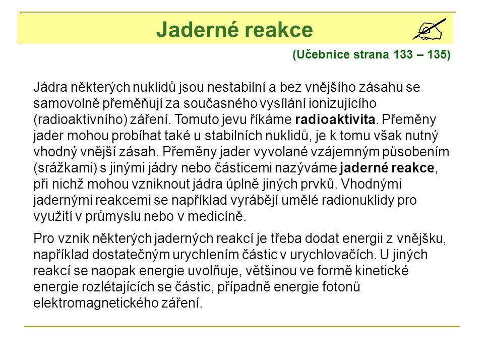 Jaderné reakce (Učebnice strana 133 – 135) Jádra některých nuklidů jsou nestabilní a bez vnějšího zásahu se samovolně přeměňují za současného vysílání ionizujícího (radioaktivního) záření.
