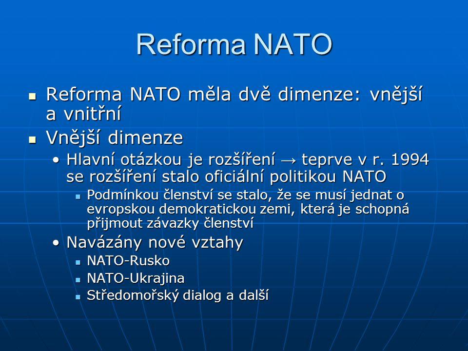 Reforma NATO Reforma NATO měla dvě dimenze: vnější a vnitřní Reforma NATO měla dvě dimenze: vnější a vnitřní Vnější dimenze Vnější dimenze Hlavní otázkou je rozšíření → teprve v r.