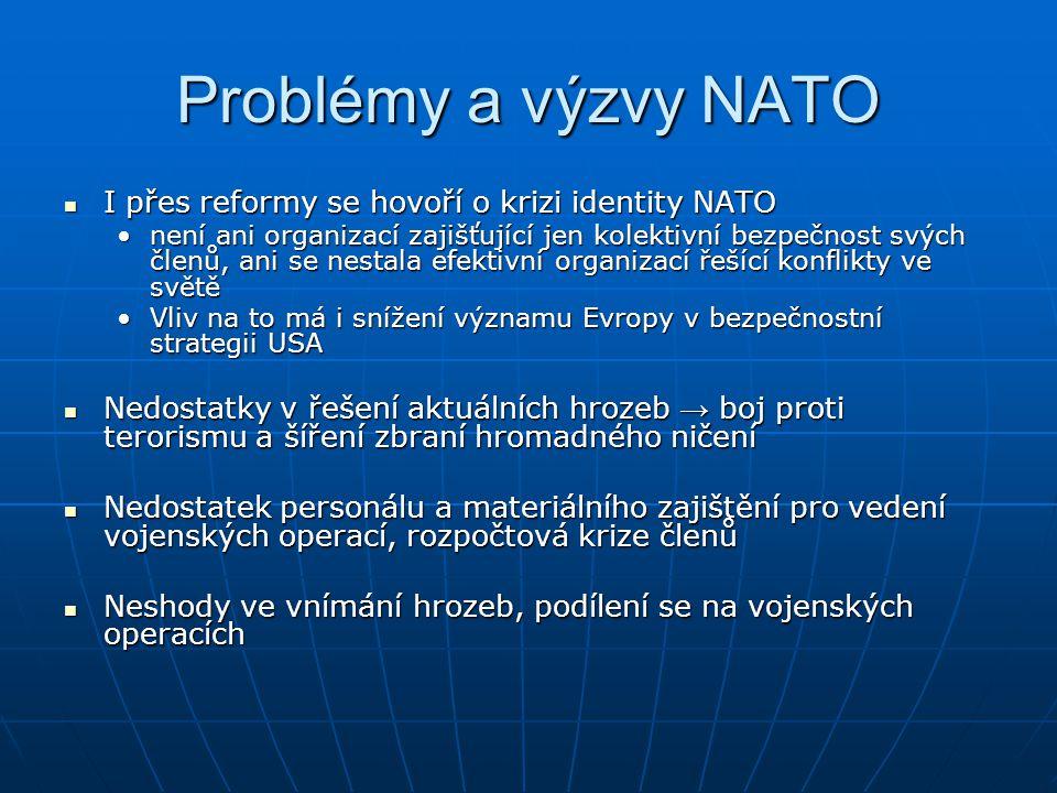 Problémy a výzvy NATO I přes reformy se hovoří o krizi identity NATO I přes reformy se hovoří o krizi identity NATO není ani organizací zajišťující jen kolektivní bezpečnost svých členů, ani se nestala efektivní organizací řešící konflikty ve světěnení ani organizací zajišťující jen kolektivní bezpečnost svých členů, ani se nestala efektivní organizací řešící konflikty ve světě Vliv na to má i snížení významu Evropy v bezpečnostní strategii USAVliv na to má i snížení významu Evropy v bezpečnostní strategii USA Nedostatky v řešení aktuálních hrozeb → boj proti terorismu a šíření zbraní hromadného ničení Nedostatky v řešení aktuálních hrozeb → boj proti terorismu a šíření zbraní hromadného ničení Nedostatek personálu a materiálního zajištění pro vedení vojenských operací, rozpočtová krize členů Nedostatek personálu a materiálního zajištění pro vedení vojenských operací, rozpočtová krize členů Neshody ve vnímání hrozeb, podílení se na vojenských operacích Neshody ve vnímání hrozeb, podílení se na vojenských operacích