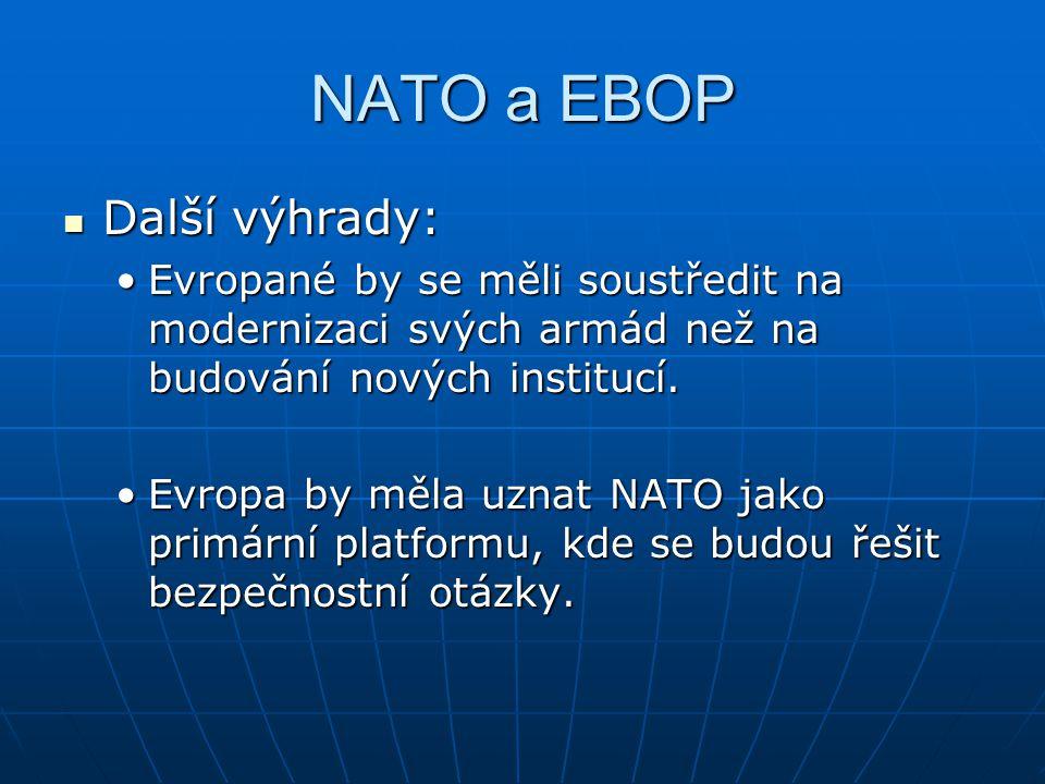 NATO a EBOP Další výhrady: Další výhrady: Evropané by se měli soustředit na modernizaci svých armád než na budování nových institucí.Evropané by se měli soustředit na modernizaci svých armád než na budování nových institucí.