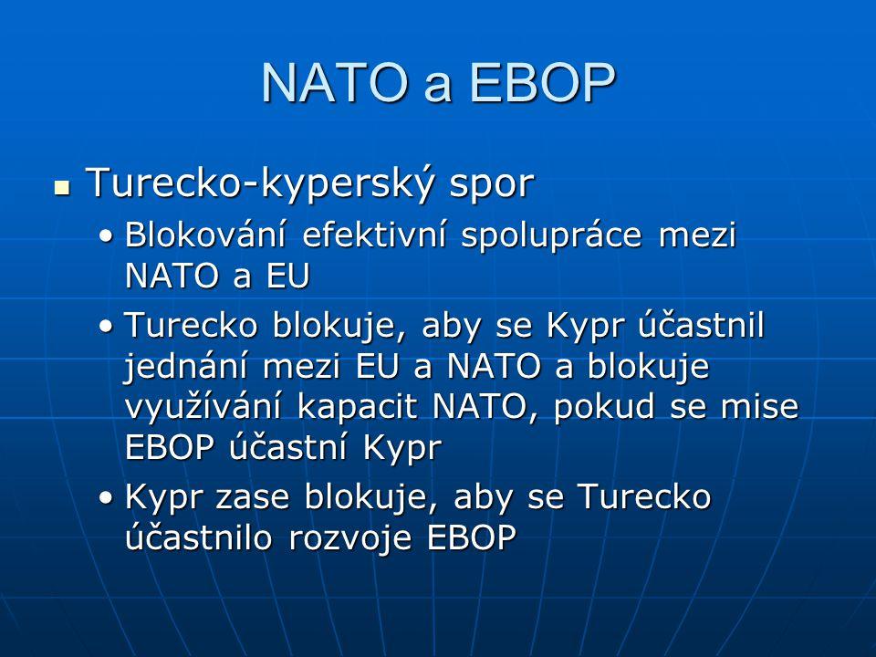NATO a EBOP Turecko-kyperský spor Turecko-kyperský spor Blokování efektivní spolupráce mezi NATO a EUBlokování efektivní spolupráce mezi NATO a EU Turecko blokuje, aby se Kypr účastnil jednání mezi EU a NATO a blokuje využívání kapacit NATO, pokud se mise EBOP účastní KyprTurecko blokuje, aby se Kypr účastnil jednání mezi EU a NATO a blokuje využívání kapacit NATO, pokud se mise EBOP účastní Kypr Kypr zase blokuje, aby se Turecko účastnilo rozvoje EBOPKypr zase blokuje, aby se Turecko účastnilo rozvoje EBOP