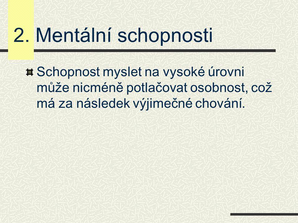 2. Mentální schopnosti Schopnost myslet na vysoké úrovni může nicméně potlačovat osobnost, což má za následek výjimečné chování.
