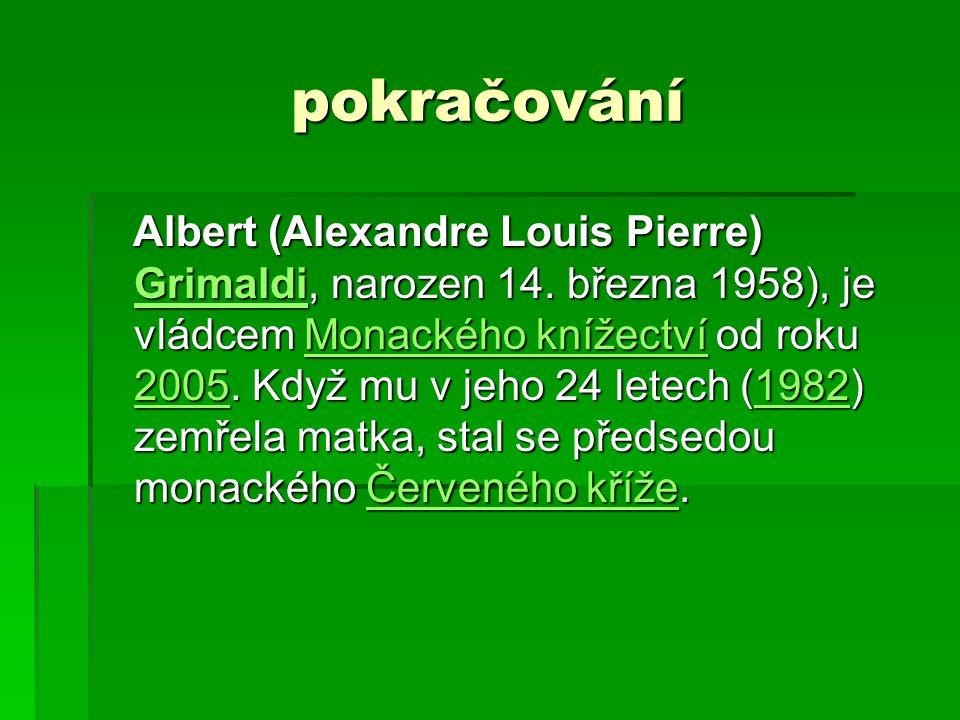 pokračování Albert (Alexandre Louis Pierre) Grimaldi, narozen 14. března 1958), je vládcem Monackého knížectví od roku 2005. Když mu v jeho 24 letech