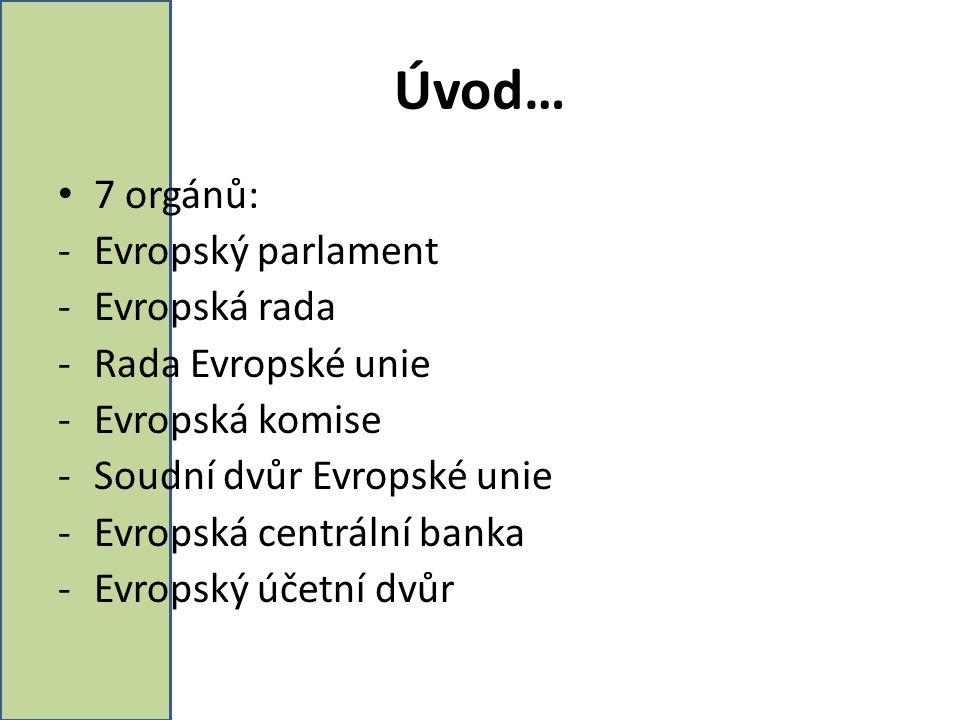 Úvod… 7 orgánů: -Evropský parlament -Evropská rada -Rada Evropské unie -Evropská komise -Soudní dvůr Evropské unie -Evropská centrální banka -Evropský