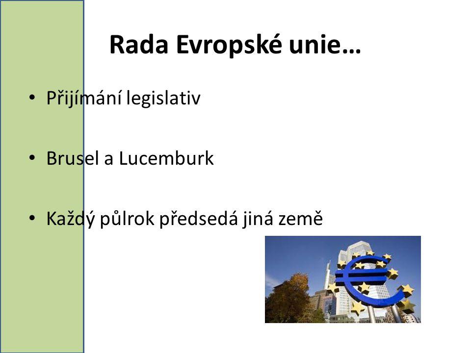 Rada Evropské unie… Přijímání legislativ Brusel a Lucemburk Každý půlrok předsedá jiná země