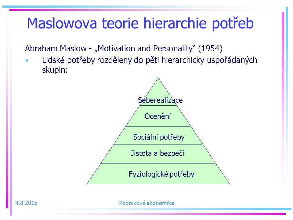 """Maslowova teorie hierarchie potřeb Abraham Maslow - """"Motivation and Personality (1954) Lidské potřeby rozděleny do pěti hierarchicky uspořádaných skupin: Fyziologické potřeby Jistota a bezpečí Sociální potřeby Ocenění Seberealizace 4.8.2015Podniková ekonomika"""