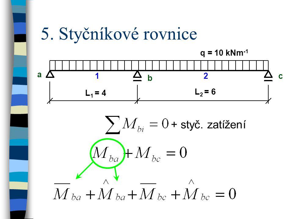 5. Styčníkové rovnice q = 10 kNm -1 a b c L 1 = 4 L 2 = 6 12 + styč. zatížení