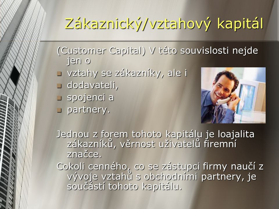 Zákaznický/vztahový kapitál (Customer Capital) V této souvislosti nejde jen o vztahy se zákazníky, ale i vztahy se zákazníky, ale i dodavateli, dodavateli, spojenci a spojenci a partnery.