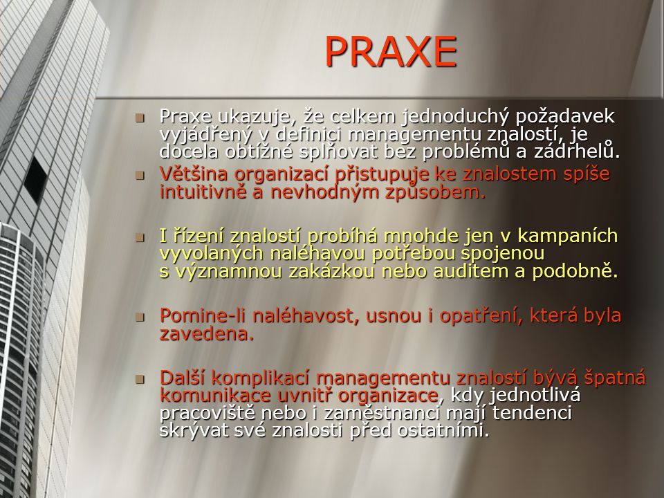 PRAXE Praxe ukazuje, že celkem jednoduchý požadavek vyjádřený v definici managementu znalostí, je docela obtížné splňovat bez problémů a zádrhelů. Pra