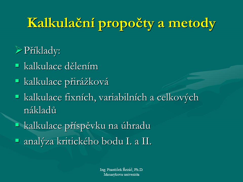 Ing. František Řezáč, Ph.D. Masarykova univerzita Kalkulační propočty a metody  Příklady:  kalkulace dělením  kalkulace přirážková  kalkulace fixn