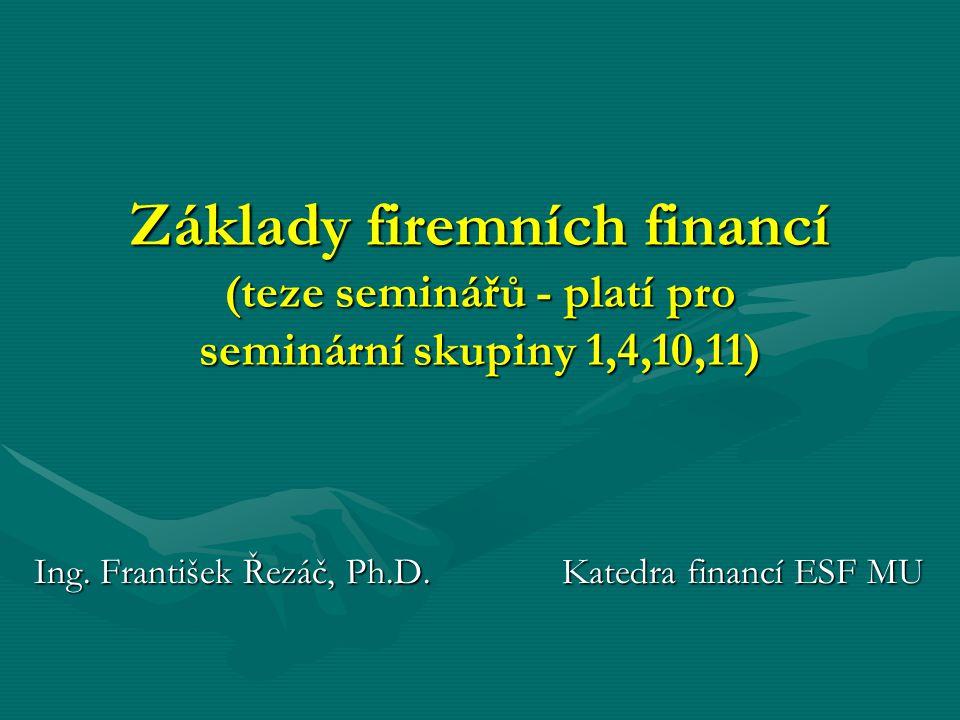 Základy firemních financí (teze seminářů - platí pro seminární skupiny 1,4,10,11) Ing. František Řezáč, Ph.D. Katedra financí ESF MU