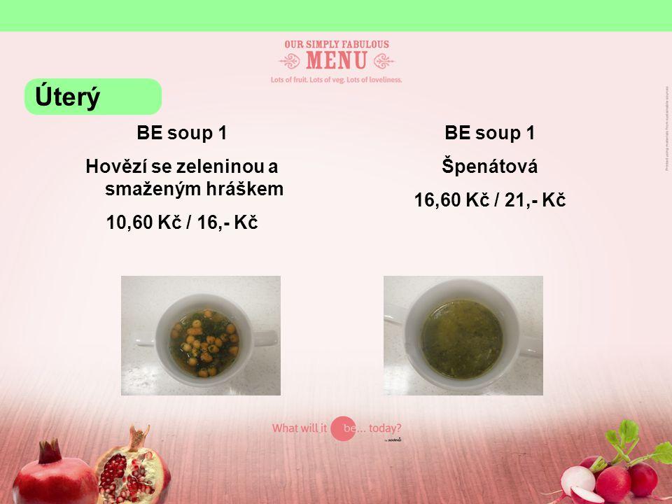 BE soup 1 Hovězí se zeleninou a smaženým hráškem 10,60 Kč / 16,- Kč BE soup 1 Špenátová 16,60 Kč / 21,- Kč Úterý