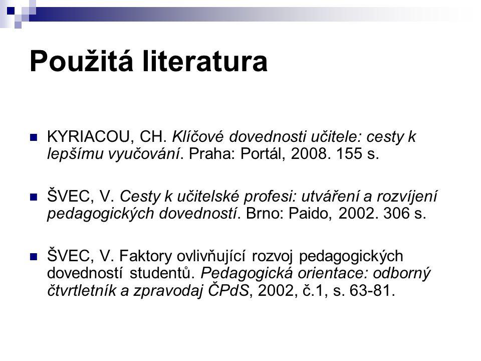 Použitá literatura KYRIACOU, CH. Klíčové dovednosti učitele: cesty k lepšímu vyučování. Praha: Portál, 2008. 155 s. ŠVEC, V. Cesty k učitelské profesi