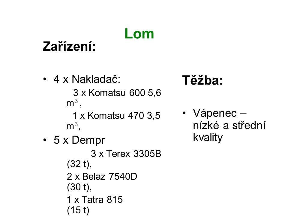 Lom Těžba: Vápenec – nízké a střední kvality Zařízení: 4 x Nakladač: 3 x Komatsu 600 5,6 m 3, 1 x Komatsu 470 3,5 m 3, 5 x Dempr 3 x Terex 3305B (32 t
