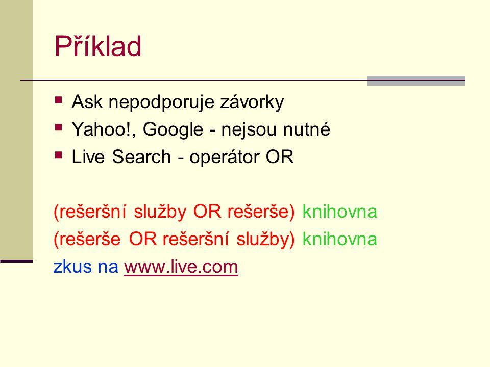 Příklad  Ask nepodporuje závorky  Yahoo!, Google - nejsou nutné  Live Search - operátor OR (rešeršní služby OR rešerše) knihovna (rešerše OR rešeršní služby) knihovna zkus na www.live.comwww.live.com