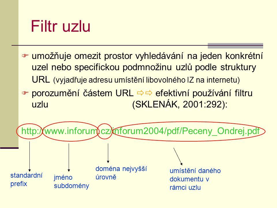 Filtr uzlu  umožňuje omezit prostor vyhledávání na jeden konkrétní uzel nebo specifickou podmnožinu uzlů podle struktury URL (vyjadřuje adresu umístění libovolného IZ na internetu)  porozumění částem URL  efektivní používání filtru uzlu (SKLENÁK, 2001:292): http://www.inforum.cz/inforum2004/pdf/Peceny_Ondrej.pdf standardní prefix jméno subdomény doména nejvyšší úrovně umístění daného dokumentu v rámci uzlu