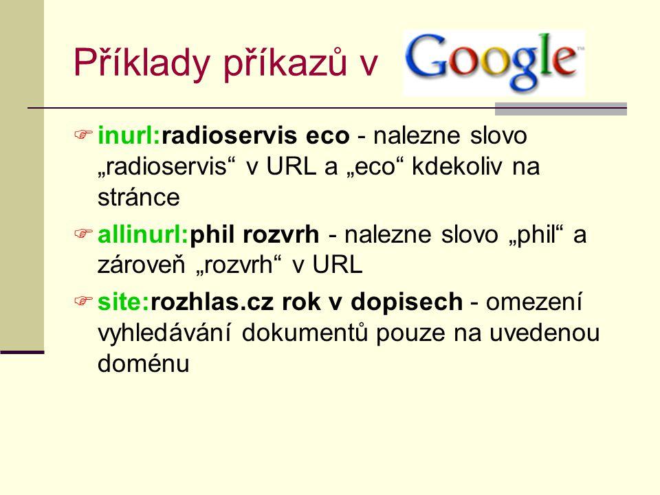 """Příklady příkazů v  inurl:radioservis eco - nalezne slovo """"radioservis v URL a """"eco kdekoliv na stránce  allinurl:phil rozvrh - nalezne slovo """"phil a zároveň """"rozvrh v URL  site:rozhlas.cz rok v dopisech - omezení vyhledávání dokumentů pouze na uvedenou doménu"""