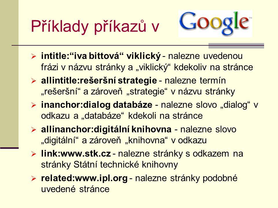 """Příklady příkazů v  intitle: iva bittová viklický - nalezne uvedenou frázi v názvu stránky a """"viklický kdekoliv na stránce  allintitle:rešeršní strategie - nalezne termín """"rešeršní a zároveň """"strategie v názvu stránky  inanchor:dialog databáze - nalezne slovo """"dialog v odkazu a """"databáze kdekoli na stránce  allinanchor:digitální knihovna - nalezne slovo """"digitální a zároveň """"knihovna v odkazu  link:www.stk.cz - nalezne stránky s odkazem na stránky Státní technické knihovny  related:www.ipl.org - nalezne stránky podobné uvedené stránce"""
