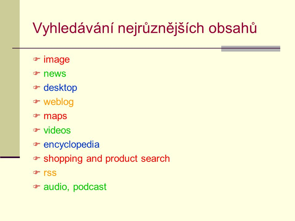 Vyhledávání nejrůznějších obsahů  image  news  desktop  weblog  maps  videos  encyclopedia  shopping and product search  rss  audio, podcast