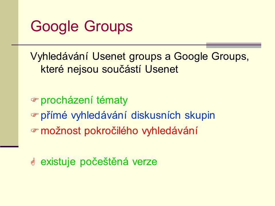 Google Groups Vyhledávání Usenet groups a Google Groups, které nejsou součástí Usenet  procházení tématy  přímé vyhledávání diskusních skupin  možnost pokročilého vyhledávání  existuje počeštěná verze