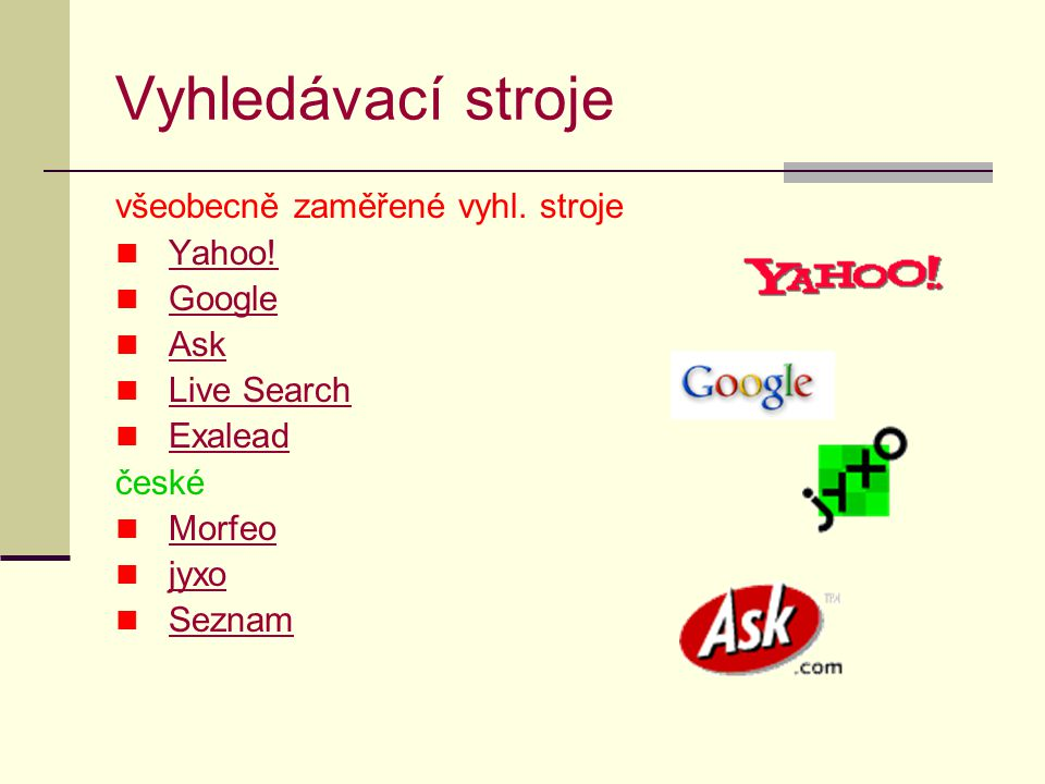Vyhledávací stroje Je výhodné použít, když:  hledáme specifické téma, předmět hledání je úzký  chceme prohledávat milióny webových stránek  chceme vyhledat velký počet záznamů k předmětu zkoumání  hledáme určité typy dokumentů/informací, souborů  chceme použít příkazy pro rychlé vyhledávání, omezení pomocí filtrů, jiné možnosti pokročilého vyhledávání