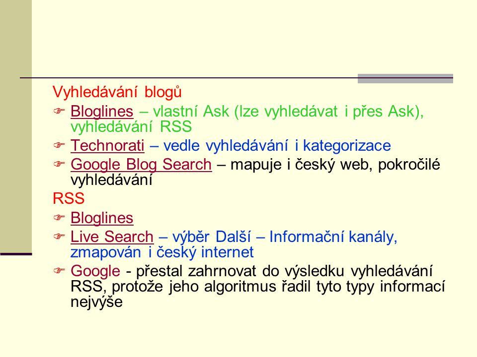 Vyhledávání blogů  Bloglines – vlastní Ask (lze vyhledávat i přes Ask), vyhledávání RSS Bloglines  Technorati – vedle vyhledávání i kategorizace Technorati  Google Blog Search – mapuje i český web, pokročilé vyhledávání Google Blog Search RSS  Bloglines Bloglines  Live Search – výběr Další – Informační kanály, zmapován i český internet Live Search  Google - přestal zahrnovat do výsledku vyhledávání RSS, protože jeho algoritmus řadil tyto typy informací nejvýše