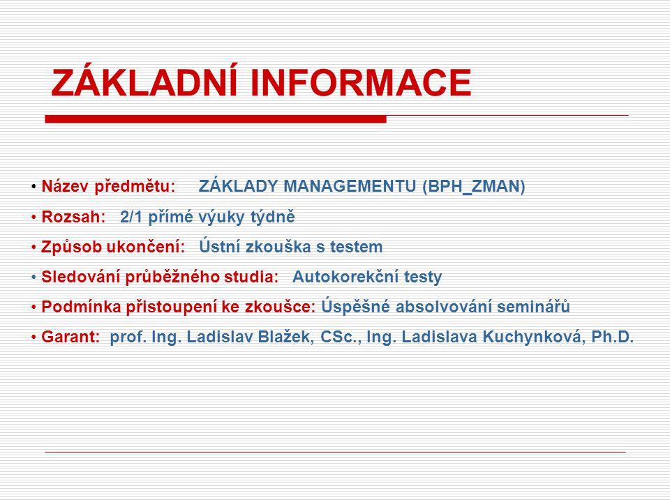 Název předmětu: ZÁKLADY MANAGEMENTU (BPH_ZMAN) Rozsah: 2/1 přímé výuky týdně Způsob ukončení: Ústní zkouška s testem Sledování průběžného studia: Autokorekční testy Podmínka přistoupení ke zkoušce: Úspěšné absolvování seminářů Garant: prof.
