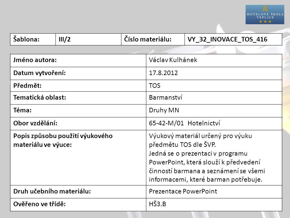 Šablona:III/2Číslo materiálu:VY_32_INOVACE_TOS_416 Jméno autora:Václav Kulhánek Datum vytvoření:17.8.2012 Předmět:TOS Tematická oblast:Barmanství Téma:Druhy MN Obor vzdělání:65-42-M/01 Hotelnictví Popis způsobu použití výukového materiálu ve výuce: Výukový materiál určený pro výuku předmětu TOS dle ŠVP.