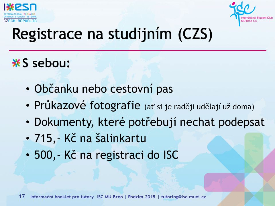 S sebou: Občanku nebo cestovní pas Průkazové fotografie (ať si je raději udělají už doma) Dokumenty, které potřebují nechat podepsat 715,- Kč na šalinkartu 500,- Kč na registraci do ISC 17 Informační booklet pro tutory ISC MU Brno | Podzim 2015 | tutoring@isc.muni.cz