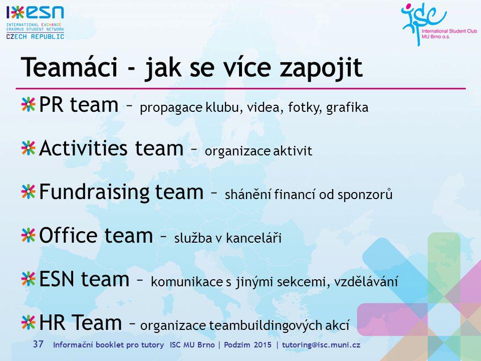 PR team – propagace klubu, videa, fotky, grafika Activities team – organizace aktivit Fundraising team – shánění financí od sponzorů Office team – služba v kanceláři ESN team – komunikace s jinými sekcemi, vzdělávání HR Team – organizace teambuildingových akcí 37 Informační booklet pro tutory ISC MU Brno | Podzim 2015 | tutoring@isc.muni.cz