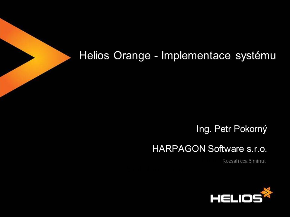 Helios Orange - Implementace systému Ing. Petr Pokorný HARPAGON Software s.r.o. Rozsah cca 5 minut