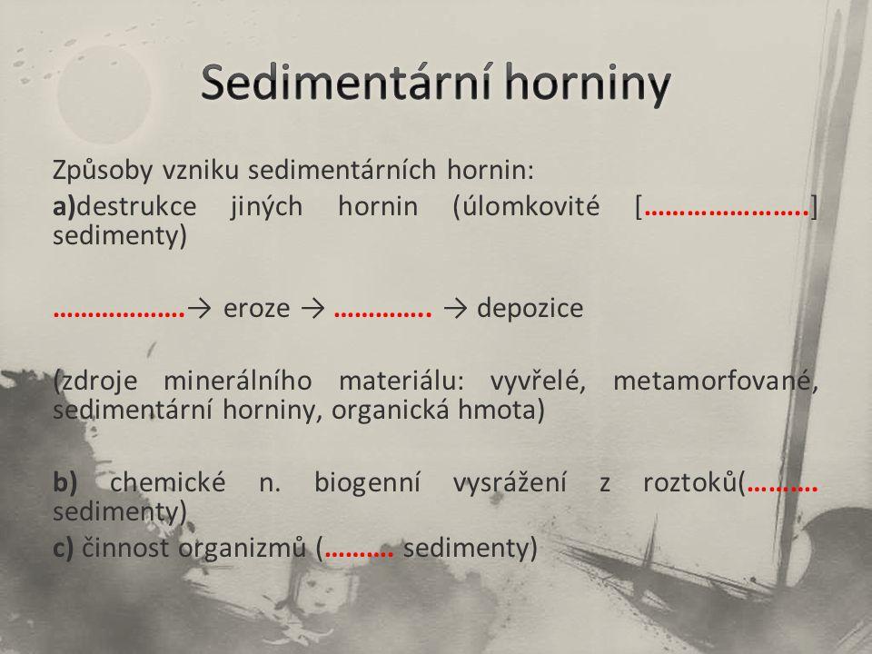 Způsoby vzniku sedimentárních hornin: a)destrukce jiných hornin (úlomkovité […………………..] sedimenty) ……………….→ eroze → ………….. → depozice (zdroje mineráln