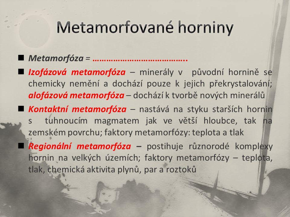 Metamorfóza = ………………………………….. Izofázová metamorfóza – minerály v původní hornině se chemicky nemění a dochází pouze k jejich překrystalování; alofázov