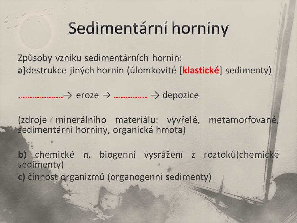Způsoby vzniku sedimentárních hornin: a)destrukce jiných hornin (úlomkovité [klastické] sedimenty) ……………….→ eroze → ………….. → depozice (zdroje mineráln