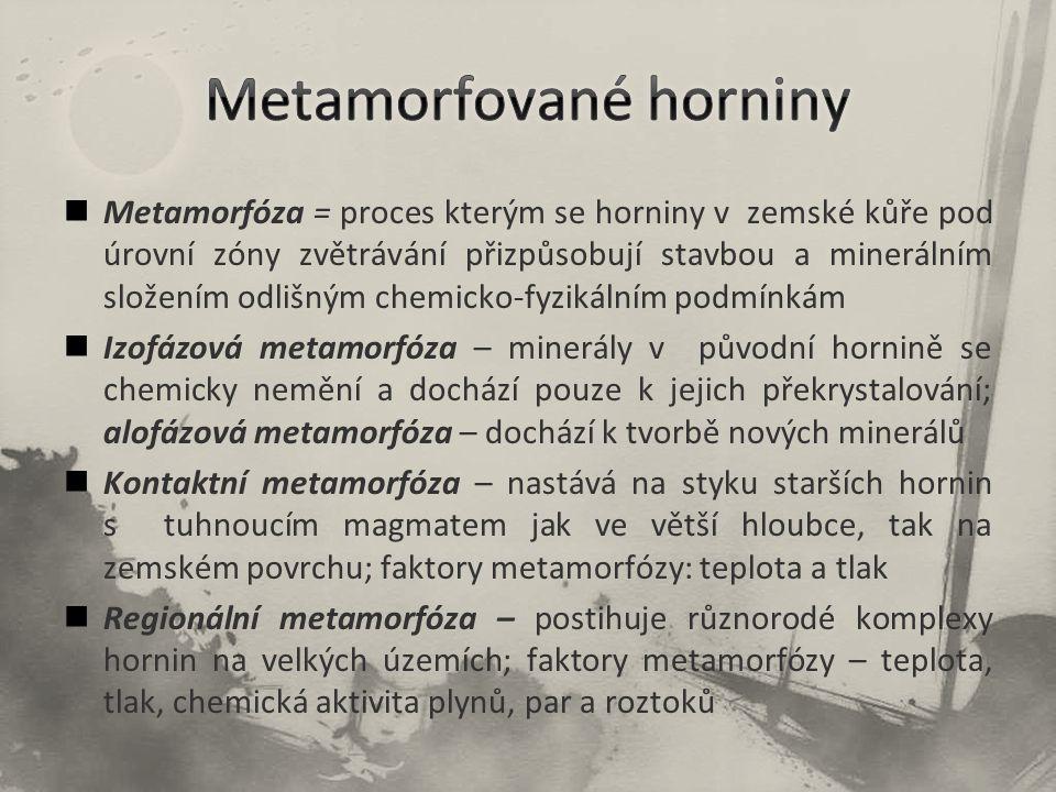 Metamorfóza = proces kterým se horniny v zemské kůře pod úrovní zóny zvětrávání přizpůsobují stavbou a minerálním složením odlišným chemicko-fyzikální