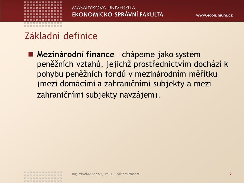 www.econ.muni.cz Ing. Miroslav Sponer, Ph.D. - Základy financí2 Základní definice Mezinárodní f in ance – chápeme jako systém peněžních vztahů, jejich