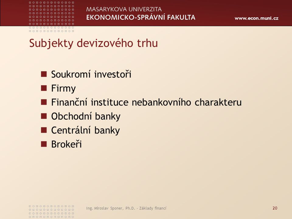 www.econ.muni.cz Subjekty devizového trhu Soukromí investoři Firmy Finanční instituce nebankovního charakteru Obchodní banky Centrální banky Brokeři I