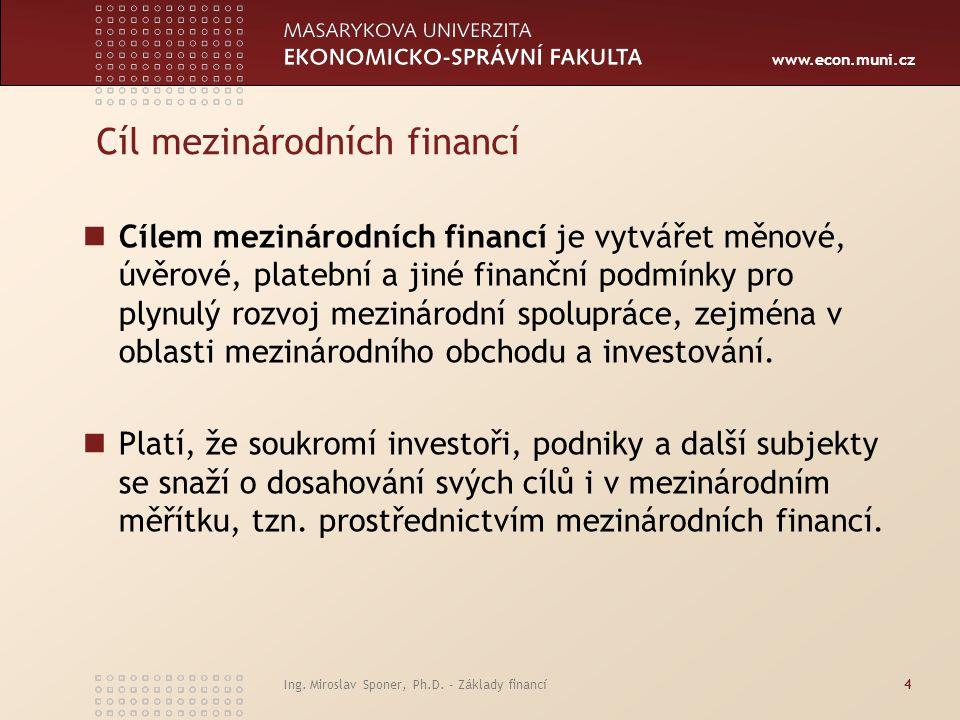 www.econ.muni.cz Ing. Miroslav Sponer, Ph.D. - Základy financí4 Cíl mezinárodních financí Cílem mezinárodních financí je vytvářet měnové, úvěrové, pla