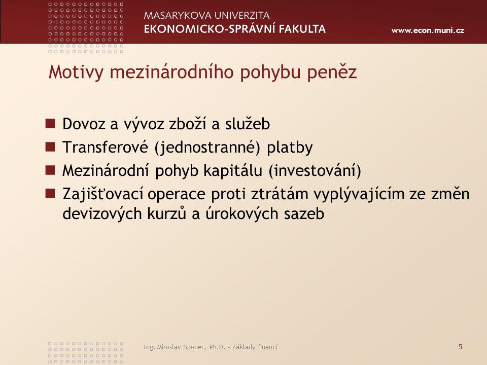 www.econ.muni.cz Ing. Miroslav Sponer, Ph.D. - Základy financí5 Motivy mezinárodního pohybu peněz Dovoz a vývoz zboží a služeb Transferové (jednostran