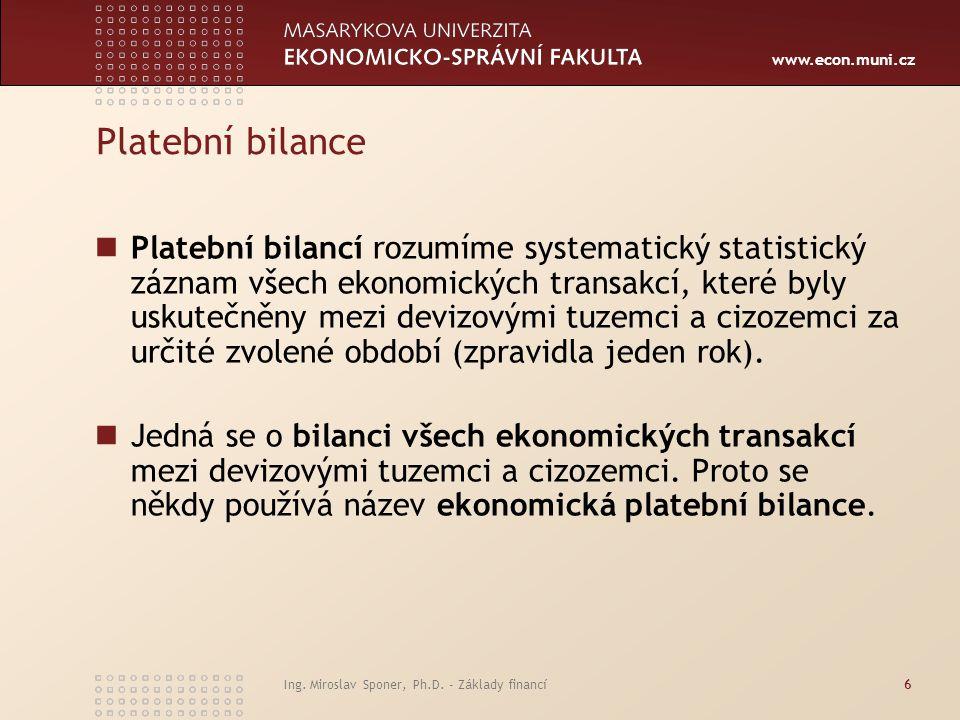 www.econ.muni.cz Ing. Miroslav Sponer, Ph.D. - Základy financí6 Platební bilance Platební bilancí rozumíme systematický statistický záznam všech ekono