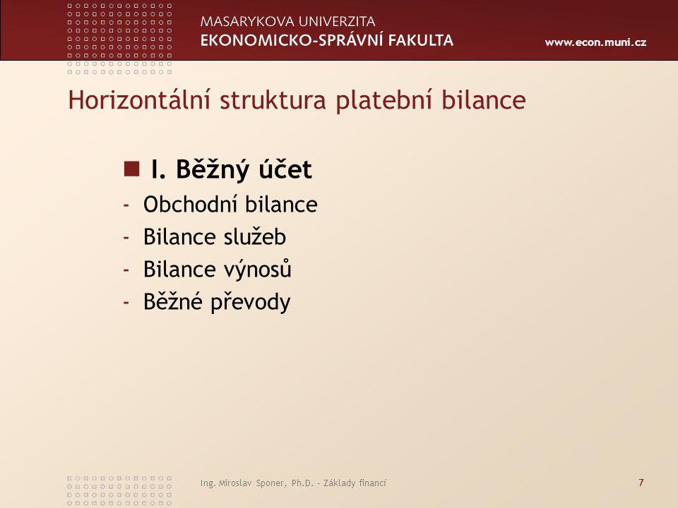 www.econ.muni.cz Ing. Miroslav Sponer, Ph.D. - Základy financí7 Horizontální struktura platební bilance I. Běžný účet -Obchodní bilance -Bilance služe