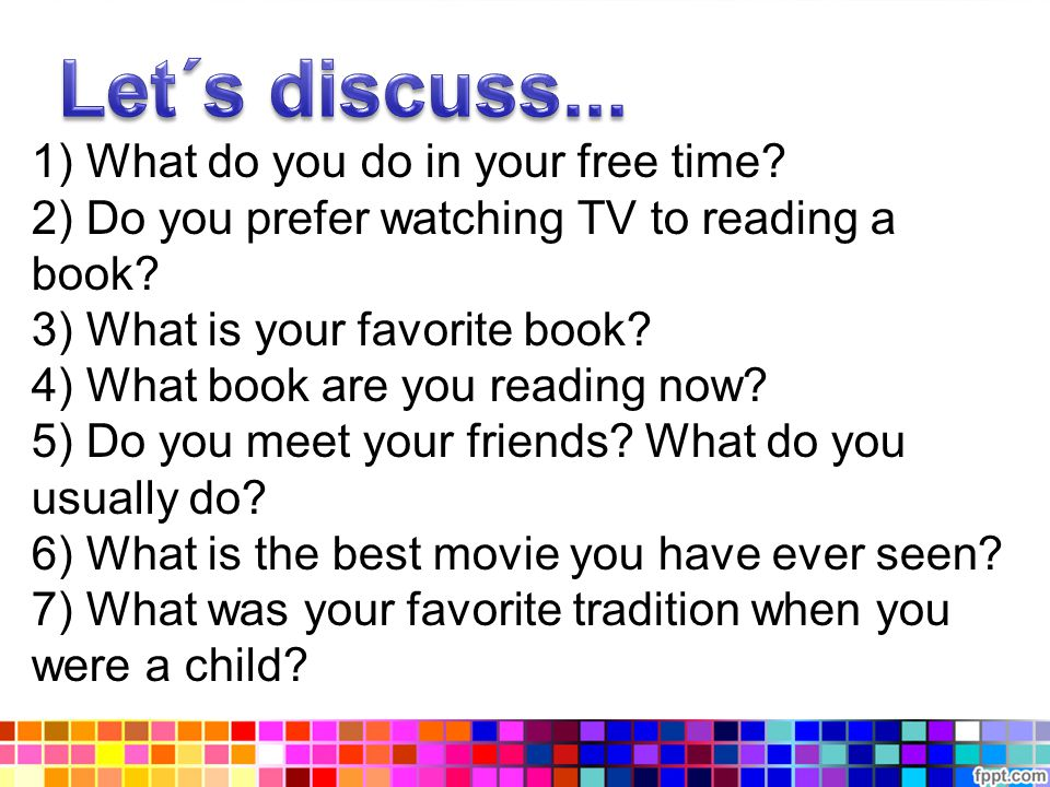 1) What do you do in your free time. 2) Do you prefer watching TV to reading a book.