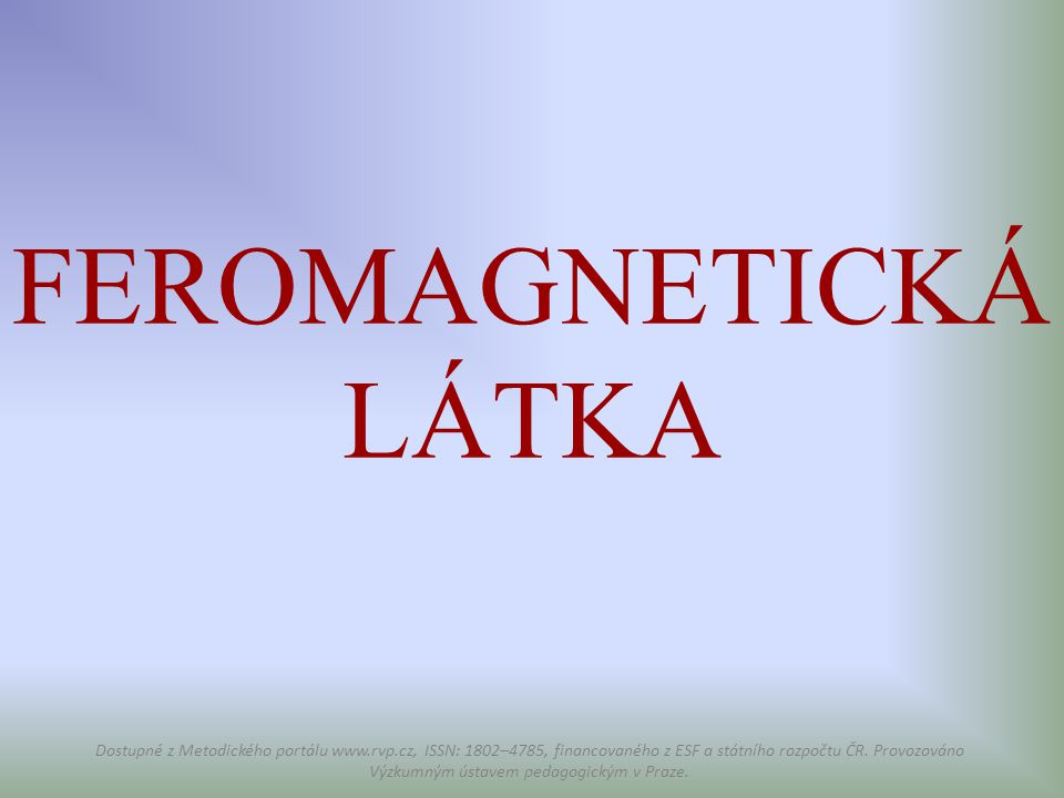 FEROMAGNETICKÁ LÁTKA Dostupné z Metodického portálu www.rvp.cz, ISSN: 1802–4785, financovaného z ESF a státního rozpočtu ČR. Provozováno Výzkumným úst