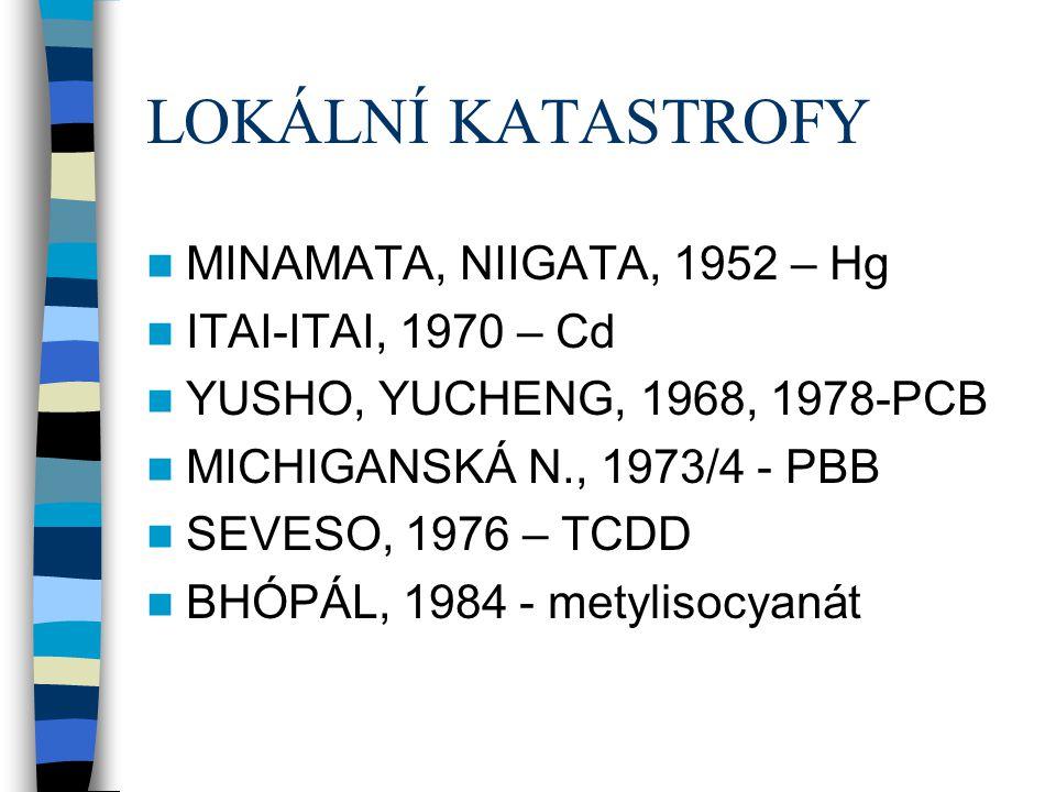 LOKÁLNÍ KATASTROFY MINAMATA, NIIGATA, 1952 – Hg ITAI-ITAI, 1970 – Cd YUSHO, YUCHENG, 1968, 1978-PCB MICHIGANSKÁ N., 1973/4 - PBB SEVESO, 1976 – TCDD B