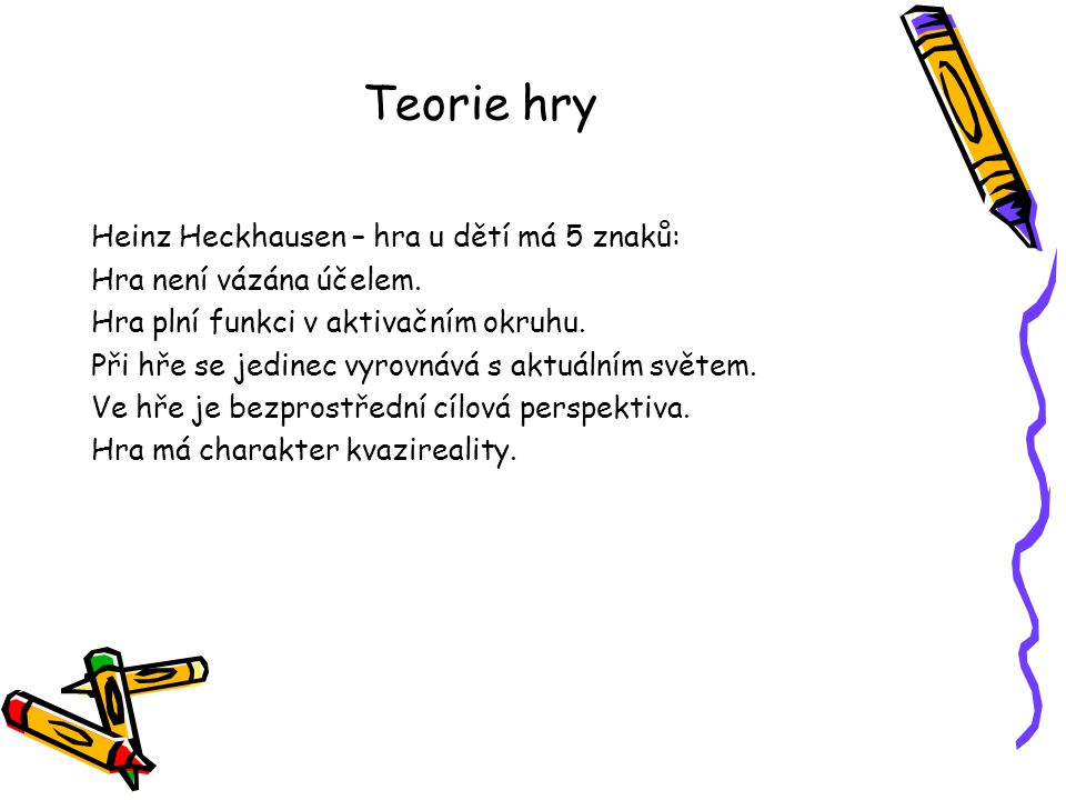 Teorie hry Heinz Heckhausen – hra u dětí má 5 znaků: Hra není vázána účelem. Hra plní funkci v aktivačním okruhu. Při hře se jedinec vyrovnává s aktuá