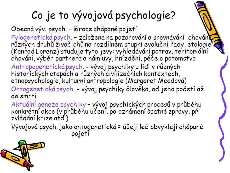 Co je to vývojová psychologie? Obecná výv. psych. = široce chápané pojetí Fylogenetická psych. – založena na pozorování a srovnávání chování různých d