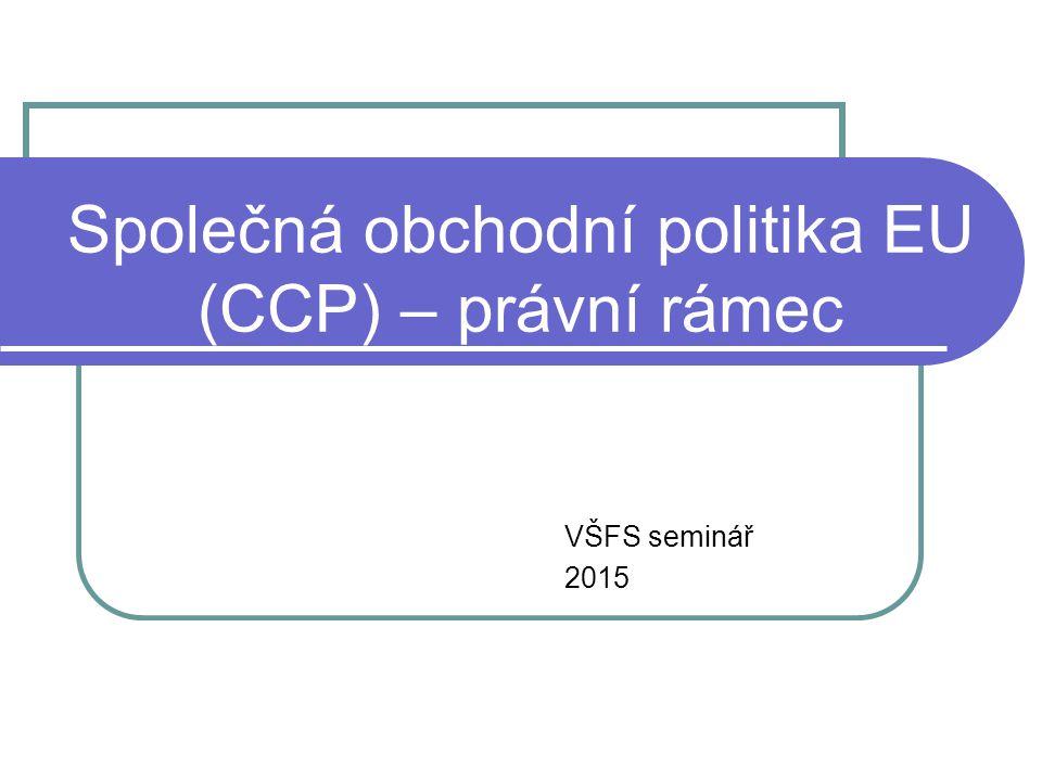 Společná obchodní politika EU (CCP) – právní rámec VŠFS seminář 2015