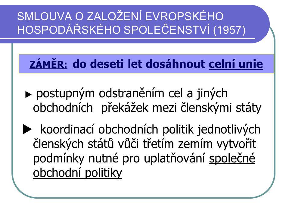 SMLOUVA O ZALOŽENÍ EVROPSKÉHO HOSPODÁŘSKÉHO SPOLEČENSTVÍ (1957)  postupným odstraněním cel a jiných obchodních překážek mezi členskými státy  koordi