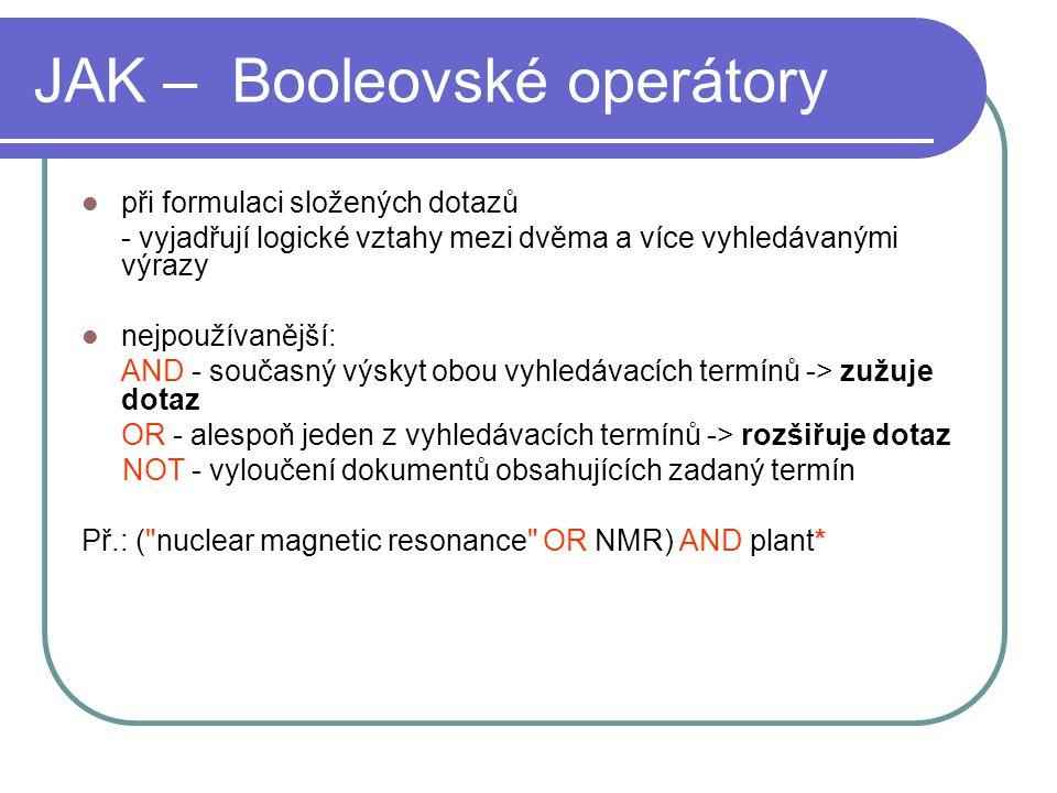 JAK – Booleovské operátory při formulaci složených dotazů - vyjadřují logické vztahy mezi dvěma a více vyhledávanými výrazy nejpoužívanější: AND - současný výskyt obou vyhledávacích termínů -> zužuje dotaz OR - alespoň jeden z vyhledávacích termínů -> rozšiřuje dotaz NOT - vyloučení dokumentů obsahujících zadaný termín Př.: ( nuclear magnetic resonance OR NMR) AND plant*