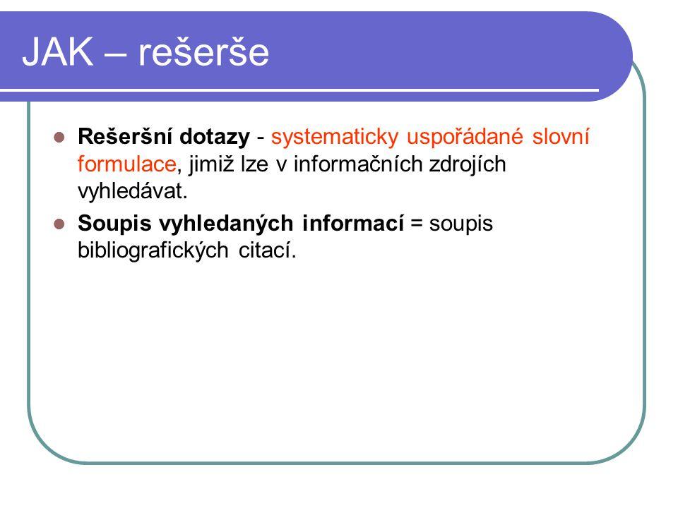 JAK – rešerše Rešeršní dotazy - systematicky uspořádané slovní formulace, jimiž lze v informačních zdrojích vyhledávat. Soupis vyhledaných informací =